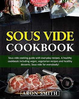 Sous Vide Cookbook: Sous vide cooking guide with everyday recipes. A healthy cookbook including vegan, vegetarian recipes and healthy desserts. Sous vide for everybody! - 1