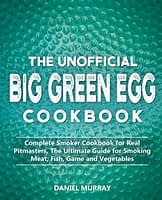 The Unofficial Big Green Egg Cookbook: Complete Smoker Cookbook for Real Pitmasters, The Ultimate Guide for Smoking Meat, Fish, Game and Vegetables - 1