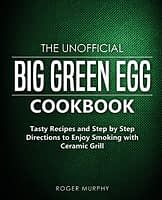 The Unofficial Big Green Egg Cookbook: Tasty Recipes and Step by Step Directions to Enjoy Smoking with Ceramic Grill - 1