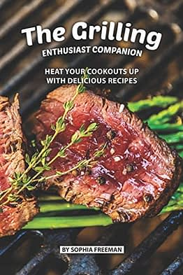 The Grilling Enthusiast Companion: Heat your Cookouts up with Delicious Recipes - 1