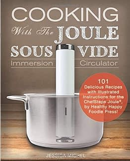 Cooking With The JOULE Sous Vide Immersion Circulator: 101 Delicious Recipes with Illustrated Instructions for the ChefSteps Joule®, by Healthy Happy Foodie Press! (Sous Vide Cookbooks, Band 3) - 1